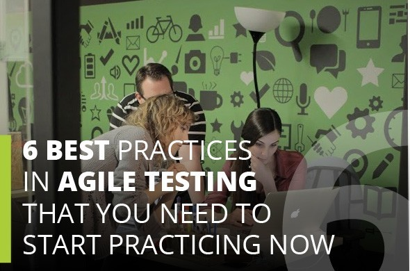 6 Best Practices in Agile Testing That You Need To Start Practicing Now